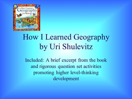 How I Learned Geography by Uri Shulevitz Included: A brief excerpt from the book and rigorous question set activities promoting higher level-thinking development.