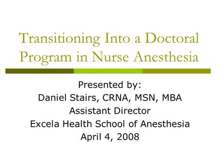 Transitioning Into a Doctoral Program in Nurse Anesthesia Presented by: Daniel Stairs, CRNA, MSN, MBA Assistant Director Excela Health School of Anesthesia.