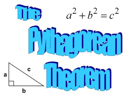 "A b c. Pythagorean Theorem Essential Questions a 2 + b 2 = c 2 The Pythagorean Theorem a 2 + b 2 = c 2 ""For any right triangle, the sum of the areas."