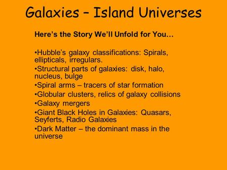 Galaxies – Island Universes Here's the Story We'll Unfold for You… Hubble's galaxy classifications: Spirals, ellipticals, irregulars. Structural parts.