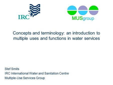 Concepts and terminology: an introduction to multiple uses and functions in water services Stef Smits IRC International Water and Sanitation Centre Multiple-Use.