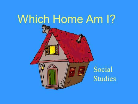 Which Home Am I? Social Studies I am home to more than one family. I am in the woods near a river. My walls are covered with bark. I have no windows.