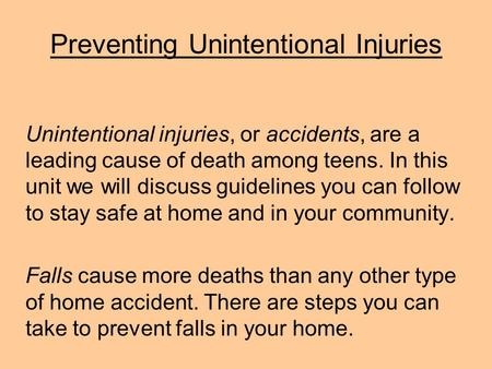 Preventing Unintentional Injuries Unintentional injuries, or accidents, are a leading cause of death among teens. In this unit we will discuss guidelines.