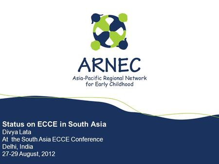 Status on ECCE in South Asia Divya Lata At the South Asia ECCE Conference Delhi, India 27-29 August, 2012.