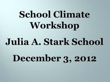 School Climate Workshop Julia A. Stark School December 3, 2012.