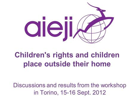 Children's rights and children place outside their home Discussions and results from the workshop in Torino, 15-16 Sept. 2012.
