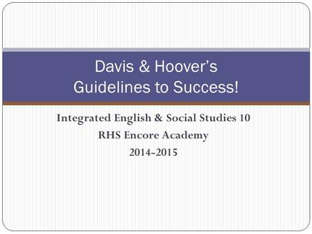 Integrated English & Social Studies 10 RHS Encore Academy 2014-2015 Davis & Hoover's Guidelines to Success!