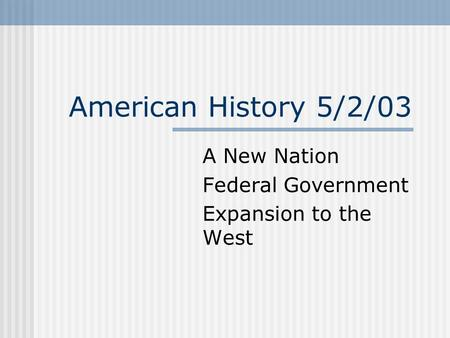 American History 5/2/03 A New Nation Federal Government Expansion to the West.