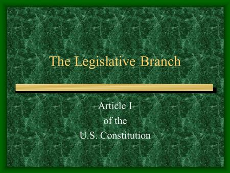 The Legislative Branch Article I of the U.S. Constitution.