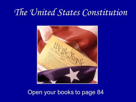 The United States Constitution Open your books to page 84.