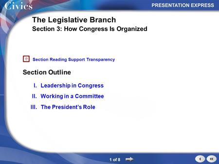 Section Outline 1 of 8 The Legislative Branch Section 3: How Congress Is Organized I.Leadership in Congress II.Working in a Committee III.The President's.
