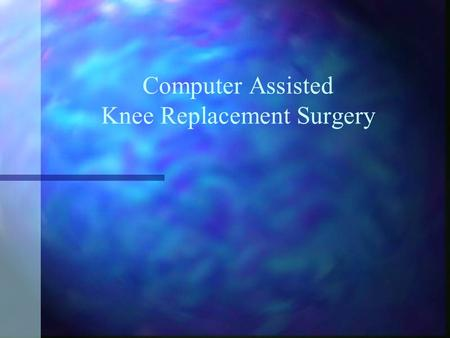 Computer Assisted Knee Replacement Surgery. Anatomy of Knee The knee is made up of three bones The knee is made up of three bones Femur (thigh bone) Femur.