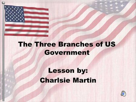 The Three Branches of US Government Lesson by: Charlsie Martin.