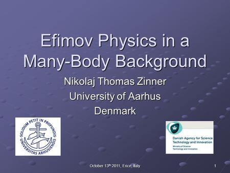 October 13 th 2011, Erice, Italy 1 Efimov Physics in a Many-Body Background Nikolaj Thomas Zinner University of Aarhus Denmark.