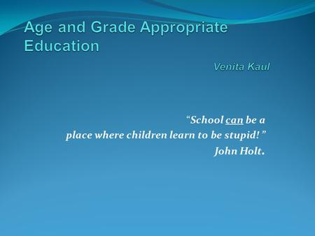 """School can be a place where children learn to be stupid! "" John Holt."