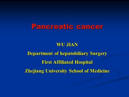Pancreatic cancer WU JIAN Department of hepatobiliary Surgery First Affiliated Hospital Zhejiang University School of Medicine.