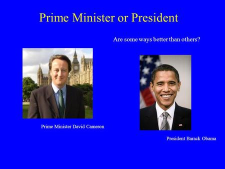 Prime Minister or President Are some ways better than others? Prime Minister David Cameron President Barack Obama.
