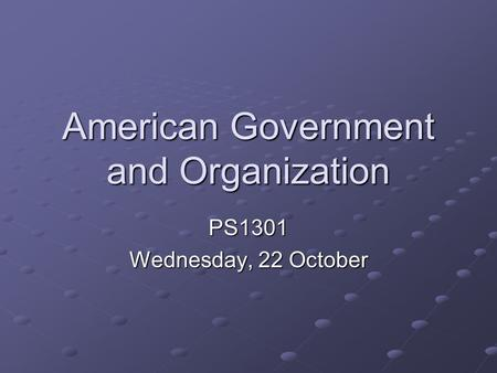 American Government and Organization PS1301 Wednesday, 22 October.