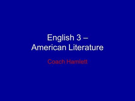 English 3 – American Literature Coach Hamlett. Key Information 3 class rules –Be respectful –Be prepared –Be on time.