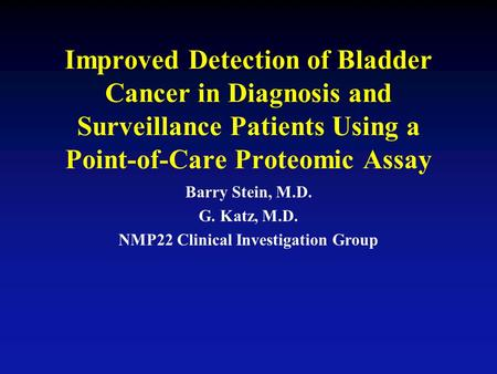 Improved Detection of Bladder Cancer in Diagnosis and Surveillance Patients Using a Point-of-Care Proteomic Assay Barry Stein, M.D. G. Katz, M.D. NMP22.