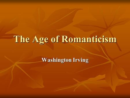 The Age of Romanticism Washington Irving. It occurred and developed in Europe and America at the turn of the 18th and 19th centuries under the historical.