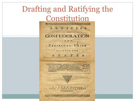 Drafting and Ratifying the Constitution. Constitutional Convention Meeting to build unity among the 13 former colonies. Main objective was to strengthen.