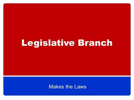 Legislative Branch Makes the Laws. The Basics Legislative Branch=Congress, which is divided into the House of Representatives & the Senate (bicameral)