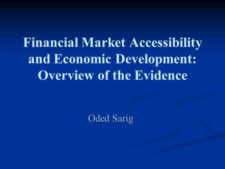 Financial Market Accessibility and Economic Development: Overview of the Evidence Oded Sarig.