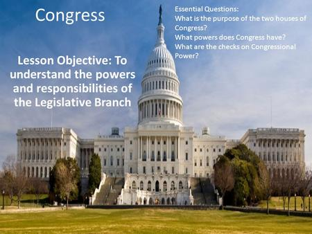 Congress Lesson Objective: To understand the powers and responsibilities of the Legislative Branch Essential Questions: What is the purpose of the two.