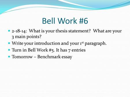 Bell Work #6 2-18-14: What is your thesis statement? What are your 3 main points? Write your introduction and your 1 st paragraph. Turn in Bell Work #5.