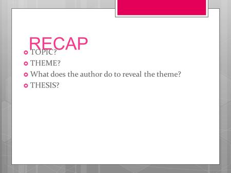 RECAP  TOPIC?  THEME?  What does the author do to reveal the theme?  THESIS?