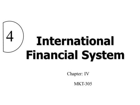 International Financial System 4 Chapter: IV MKT-305.
