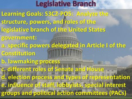 Learning Goals: S3C2-PO5: Analyze the structure, powers, and roles of the legislative branch of the United States government: a. specific powers delegated.