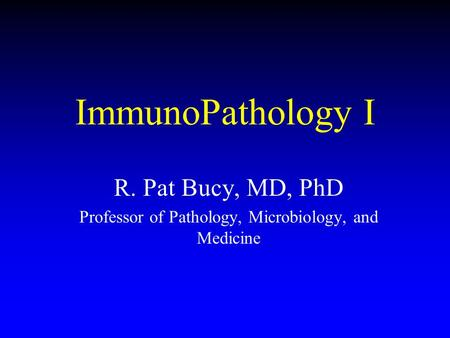 ImmunoPathology I R. Pat Bucy, MD, PhD Professor of Pathology, Microbiology, and Medicine.