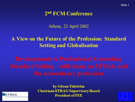 Slide 1 2 nd FCM Conference Athens, 22 April 2002 A View on the Future of the Profession: Standard Setting and Globalisation Developments in Professional.
