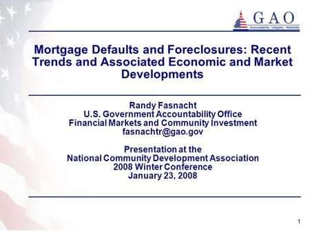 1 Mortgage Defaults and Foreclosures: Recent Trends and Associated Economic and Market Developments Randy Fasnacht U.S. Government Accountability Office.
