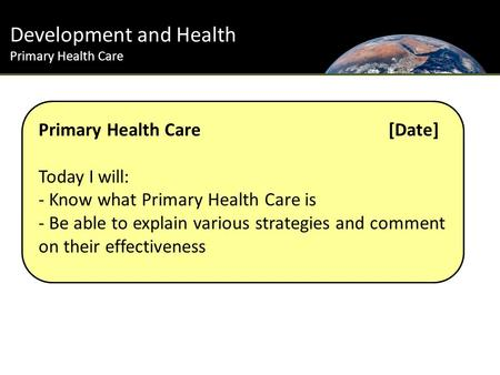Development and Health Primary Health Care Primary Health Care [Date] Today I will: - Know what Primary Health Care is - Be able to explain various strategies.