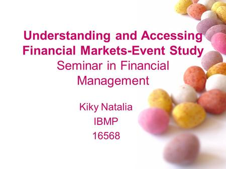 Understanding and Accessing Financial Markets-Event Study Seminar in Financial Management Kiky Natalia IBMP 16568.