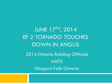 JUNE 17 TH, 2014 EF 2 TORNADO TOUCHES DOWN IN ANGUS 2014 Ontario Building Officials AMTS Niagara Falls Ontario.