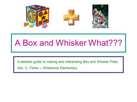 A Box and Whisker What??? A detailed guide to making and interpreting Box and Whisker Plots. Mrs. C. Fisher – Whetstone Elementary.