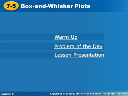 7-5 Box-and-Whisker Plots Course 2 Warm Up Warm Up Problem of the Day Problem of the Day Lesson Presentation Lesson Presentation.