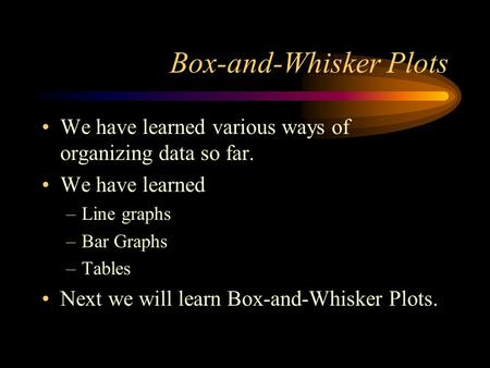 Box-and-Whisker Plots We have learned various ways of organizing data so far. We have learned –Line graphs –Bar Graphs –Tables Next we will learn Box-and-Whisker.