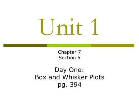 Unit 1 Chapter 7 Section 5 Day One: Box and Whisker Plots pg. 394.