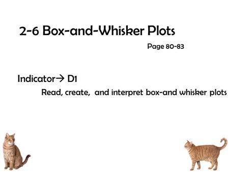 2-6 Box-and-Whisker Plots Indicator  D1 Read, create, and interpret box-and whisker plots Page 80-83.