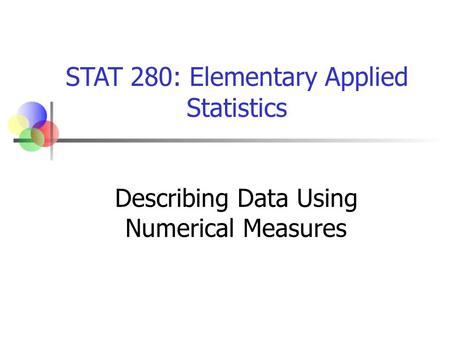 STAT 280: Elementary Applied Statistics Describing Data Using Numerical Measures.