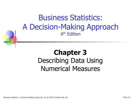 Business Statistics: A Decision-Making Approach, 6e © 2005 Prentice-Hall, Inc. Chap 3-1 Business Statistics: A Decision-Making Approach 6 th Edition Chapter.