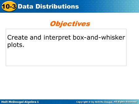 Holt McDougal Algebra 1 10-3 Data Distributions Create and interpret box-and-whisker plots. Objectives.