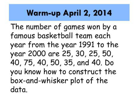 Warm-up April 2, 2014 The number of games won by a famous basketball team each year from the year 1991 to the year 2000 are 25, 30, 25, 50, 40, 75, 40,