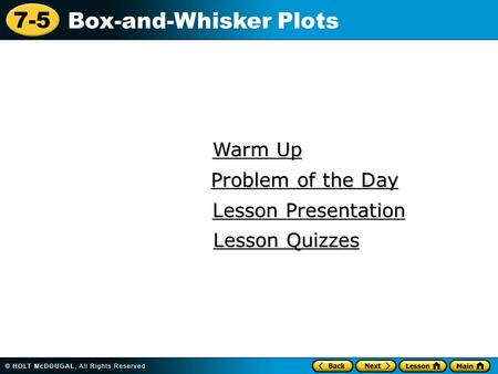 7-5 Box-and-Whisker Plots Warm Up Warm Up Lesson Presentation Lesson Presentation Problem of the Day Problem of the Day Lesson Quizzes Lesson Quizzes.