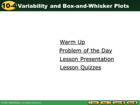 Variability and Box-and-Whisker Plots 10-4 Warm Up Warm Up Lesson Presentation Lesson Presentation Problem of the Day Problem of the Day Lesson Quizzes.